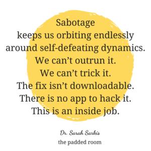 Sabotage keeps us orbiting endlessly Dr Sarah Sarkis psychology quotes